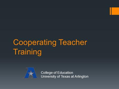 Cooperating Teacher Training College of Education University of Texas at Arlington.