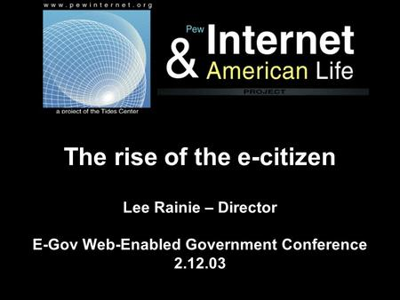 The rise of the e-citizen Lee Rainie – Director E-Gov Web-Enabled Government Conference 2.12.03.