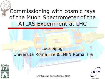 Commissioning with cosmic rays of the Muon Spectrometer of the ATLAS Experiment at LHC Luca Spogli Università Roma Tre & INFN Roma Tre LNF Frascati Spring.