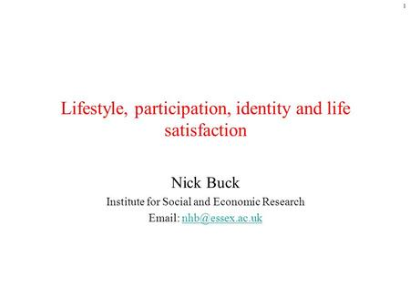 1 Lifestyle, participation, identity and life satisfaction Nick Buck Institute for Social and Economic Research