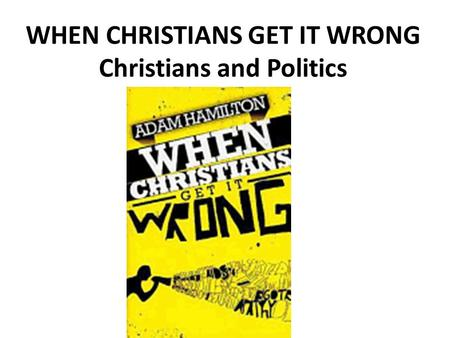WHEN CHRISTIANS GET IT WRONG Christians and Politics.