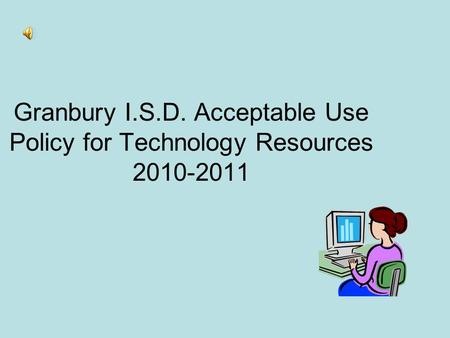 Granbury I.S.D. Acceptable Use Policy for Technology Resources 2010-2011.