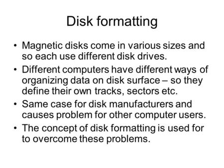Disk formatting Magnetic disks come in various sizes and so each use different disk drives. Different computers have different ways of organizing data.
