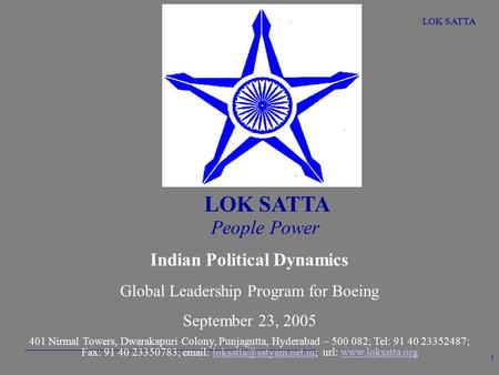 LOK SATTA 1 People Power Indian Political Dynamics Global Leadership Program for Boeing September 23, 2005 401 Nirmal Towers, Dwarakapuri Colony, Punjagutta,