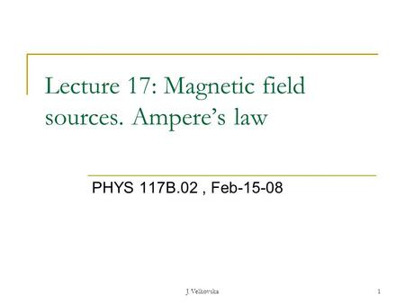 J. Velkovska1 Lecture 17: Magnetic field sources. Ampere's law PHYS 117B.02, Feb-15-08.