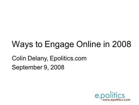 Ways to Engage Online in 2008 Colin Delany, Epolitics.com September 9, 2008.