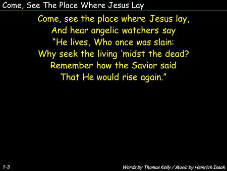 "Come, See The Place Where Jesus Lay Come, see the place where Jesus lay, And hear angelic watchers say ""He lives, Who once was slain: Why seek the living."
