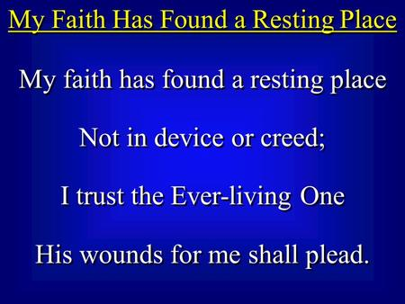 My Faith Has Found a Resting Place My faith has found a resting place Not in device or creed; I trust the Ever-living One His wounds for me shall plead.