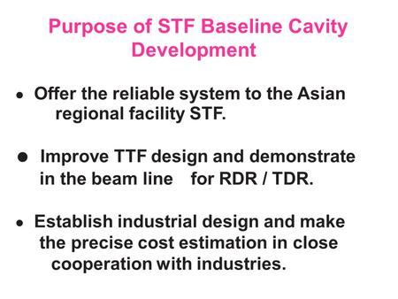 ● Offer the reliable system to the Asian regional facility STF. ● Improve TTF design and demonstrate in the beam line for RDR / TDR. ● Establish industrial.