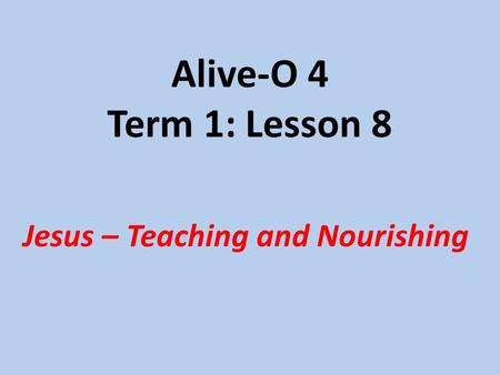 Alive-O 4 Term 1: Lesson 8 Jesus – Teaching and Nourishing.
