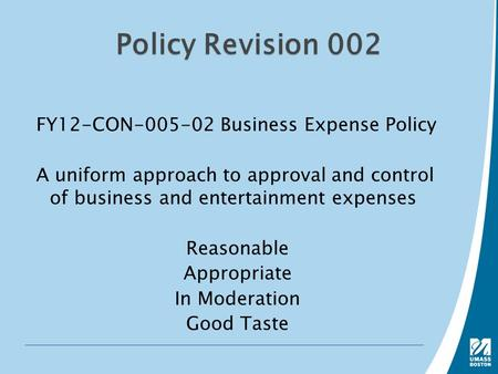 Policy Revision 002 FY12-CON-005-02 Business Expense Policy A uniform approach to approval and control of business and entertainment expenses Reasonable.