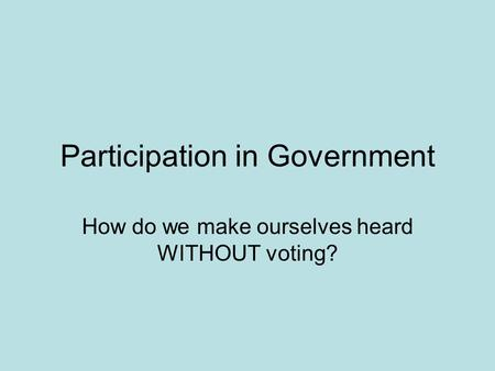 Participation in Government How do we make ourselves heard WITHOUT voting?