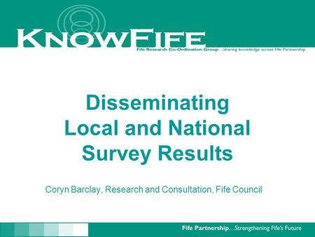 Disseminating Local and National Survey Results Coryn Barclay, Research and Consultation, Fife Council.
