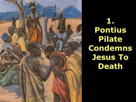 1. Pontius Pilate Condemns Jesus To Death. Lord, you were condemned even though you were completely innocent. Please be with all people who are condemned.
