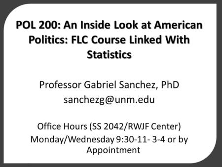 POL 200: An Inside Look at American Politics: FLC Course Linked With Statistics Professor Gabriel Sanchez, PhD Office Hours (SS 2042/RWJF.