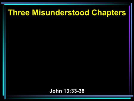 Three Misunderstood Chapters John 13:33-38. 33 Little children, I shall be with you a little while longer. You will seek Me; and as I said to the Jews,