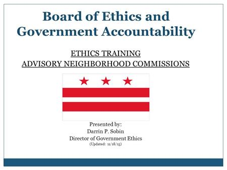 Board of Ethics and Government Accountability ETHICS TRAINING ADVISORY NEIGHBORHOOD COMMISSIONS Presented by: Darrin P. Sobin Director of Government Ethics.