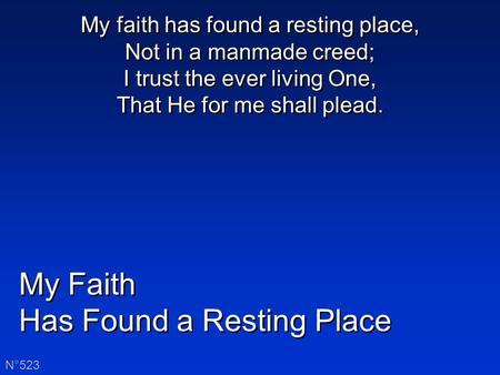 My Faith Has Found a Resting Place My Faith Has Found a Resting Place N°523 My faith has found a resting place, Not in a manmade creed; I trust the ever.