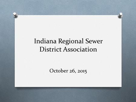 Indiana Regional Sewer District Association October 26, 2015.