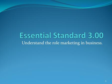 Understand the role marketing in business. 1. Understand principles of marketing. 2.
