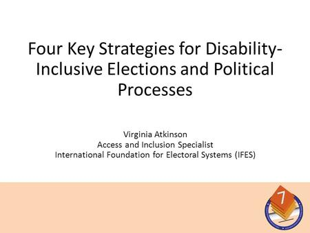 Virginia Atkinson Access and Inclusion Specialist International Foundation for Electoral Systems (IFES) Four Key Strategies for Disability- Inclusive Elections.
