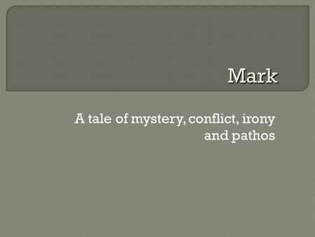 A tale of mystery, conflict, irony and pathos Mark.