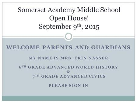WELCOME PARENTS AND GUARDIANS MY NAME IS MRS. ERIN NASSER 6 TH GRADE ADVANCED WORLD HISTORY & 7 TH GRADE ADVANCED CIVICS PLEASE SIGN IN Somerset Academy.