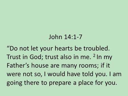 "John 14:1-7 ""Do not let your hearts be troubled. Trust in God; trust also in me. 2 In my Father's house are many rooms; if it were not so, I would have."