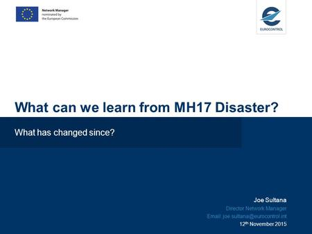 What can we learn from MH17 Disaster? What has changed since? Joe Sultana Director Network Manager   12 th November 2015.