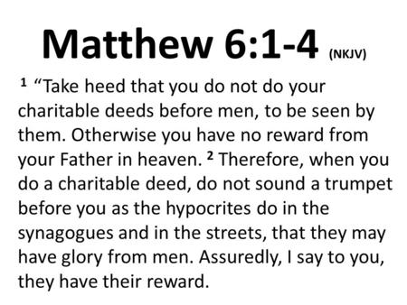 "Matthew 6:1-4 (NKJV) 1 ""Take heed that you do not do your charitable deeds before men, to be seen by them. Otherwise you have no reward from your Father."