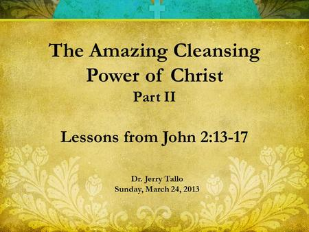 Dr. Jerry Tallo Sunday, March 24, 2013 The Amazing Cleansing Power of Christ Part II Lessons from John 2:13-17.