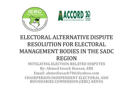ELECTORAL ALTERNATIVE DISPUTE RESOLUTION FOR ELECTORAL MANAGEMENT BODIES IN THE SADC REGION MITIGATING ELECTION RELATED DISPUTES By: Ahmed Issack Hassan,