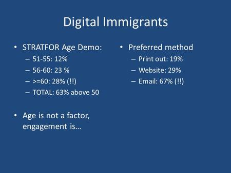 Digital Immigrants STRATFOR Age Demo: – 51-55: 12% – 56-60: 23 % – >=60: 28% (!!) – TOTAL: 63% above 50 Age is not a factor, engagement is… Preferred method.