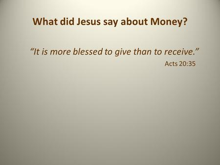 "What did Jesus say about Money? ""It is more blessed to give than to receive."" Acts 20:35."