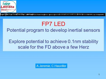 1 FP7 LED Potential program to develop inertial sensors Explore potential to achieve 0.1nm stability scale for the FD above a few Herz A.Jeremie, C.Hauviller.