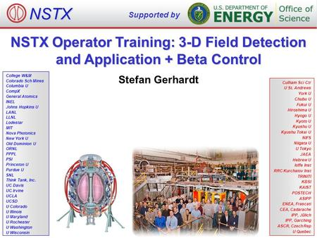 NSTX Operator Training: 3-D Field Detection and Application + Beta Control Stefan Gerhardt NSTX Supported by College W&M Colorado Sch Mines Columbia U.