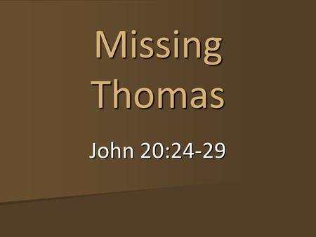 John 20:24-29 Missing Thomas. John 20:24-29 Now Thomas, one of the Twelve, called the Twin, was not with them when Jesus came. So the other disciples.