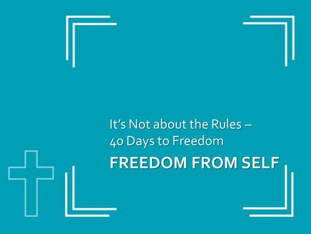FREEDOM FROM SELF It's Not about the Rules – 40 Days to Freedom.