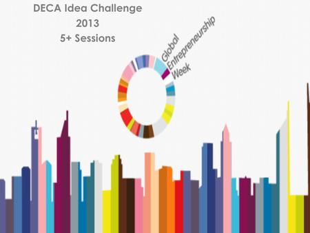DECA Idea Challenge 2013 5+ Sessions. What if...