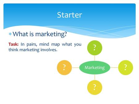  What is marketing? Task: In pairs, mind map what you think marketing involves. Starter Marketing ????