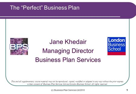 (c) Business Plan Services Ltd 2010 1 Jane Khedair Managing Director Business Plan Services This and all supplementary course material may not be reproduced,