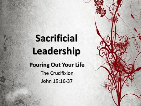 Sacrificial Leadership Pouring Out Your Life The Crucifixion John 19:16-37.