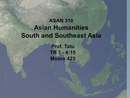 Prof. Tatu TR 3 - 4:15 Moore 423 ASAN 310 Asian Humanities South and Southeast Asia.