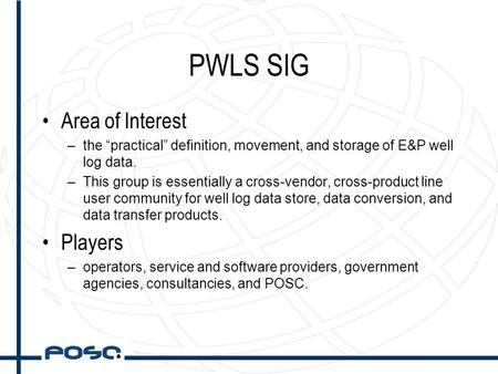"PWLS SIG Area of Interest –the ""practical"" definition, movement, and storage of E&P well log data. –This group is essentially a cross-vendor, cross-product."