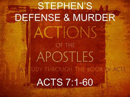 "STEPHEN'S DEFENSE & MURDER ACTS 7:1-60. THE ACCUSATIONS ""We have heard him speak blasphemous words against Moses and God."" Acts 6:11 ""This man never ceases."