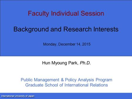 Faculty Individual Session Background and Research Interests Monday, December 14, 2015 Hun Myoung Park, Ph.D. Public Management & Policy Analysis Program.