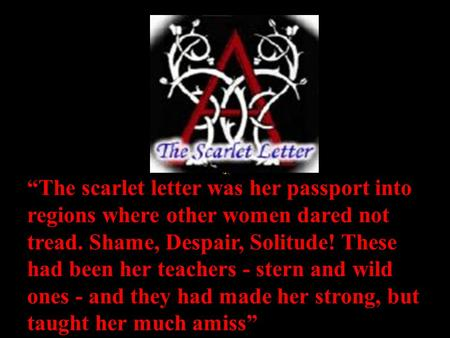 """The scarlet letter was her passport into regions where other women dared not tread. Shame, Despair, Solitude! These had been her teachers - stern and."