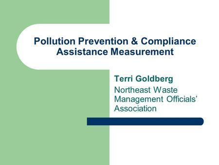 Pollution Prevention & Compliance Assistance Measurement Terri Goldberg Northeast Waste Management Officials' Association.