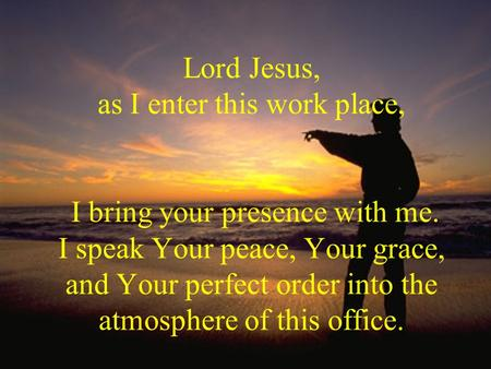 Lord Jesus, as I enter this work place, I bring your presence with me. I speak Your peace, Your grace, and Your perfect order into the atmosphere of this.