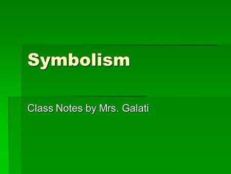 Symbolism Class Notes by Mrs. Galati. A symbol is:  Something that represents something else.  Either by association or by resemblance  It can be a.